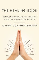 The Healing GodsComplementary and Alternative Medicine in Christian America$