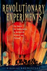 Revolutionary ExperimentsThe Quest for Immortality in Bolshevik Science and Fiction$